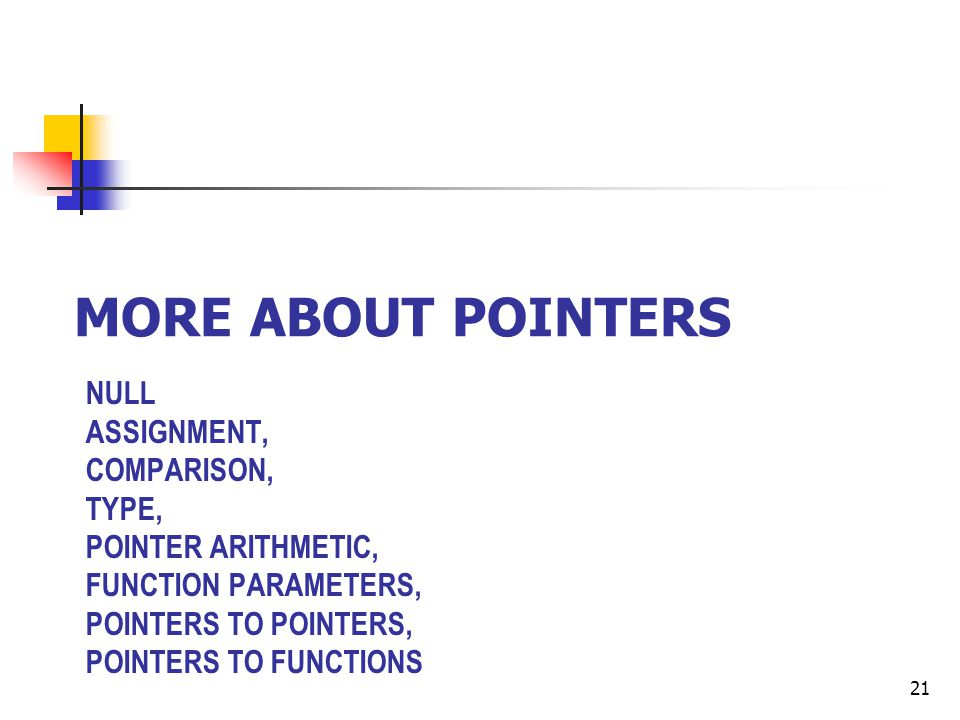 NULL ASSIGNMENT, COMPARISON, TYPE, POINTER ARITHMETIC, FUNCTION PARAMETERS, POINTERS TO POINTERS, POINTERS TO FUNCTIONS MORE ABOUT POINTERS 21