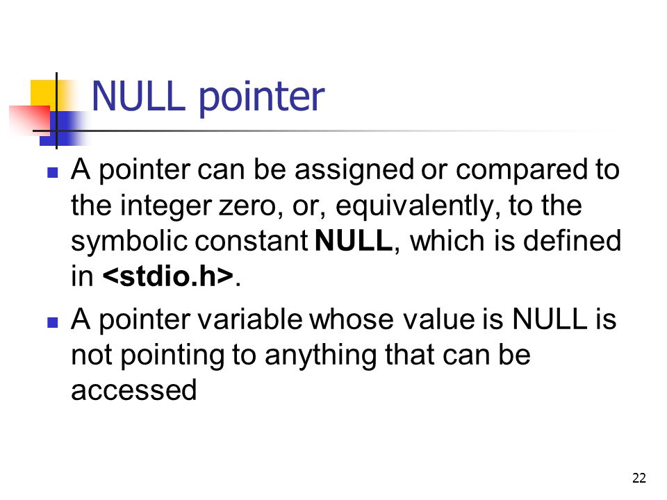 22 NULL pointer A pointer can be assigned or compared to the integer zero, or, equivalently, to the symbolic constant NULL, which is defined in.