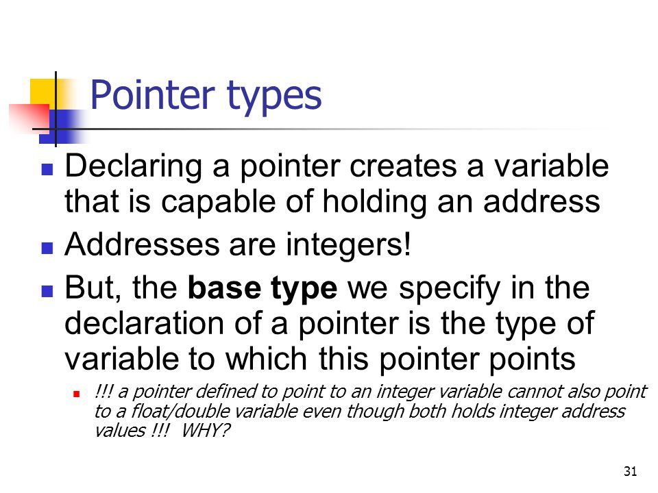31 Pointer types Declaring a pointer creates a variable that is capable of holding an address Addresses are integers.
