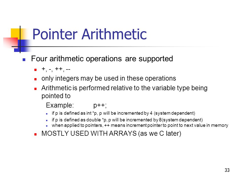 33 Pointer Arithmetic Four arithmetic operations are supported +, -, ++, -- only integers may be used in these operations Arithmetic is performed relative to the variable type being pointed to Example:p++; if p is defined as int *p, p will be incremented by 4 (system dependent) if p is defined as double *p, p will be incremented by 8(system dependent) when applied to pointers, ++ means increment pointer to point to next value in memory MOSTLY USED WITH ARRAYS (as we C later)