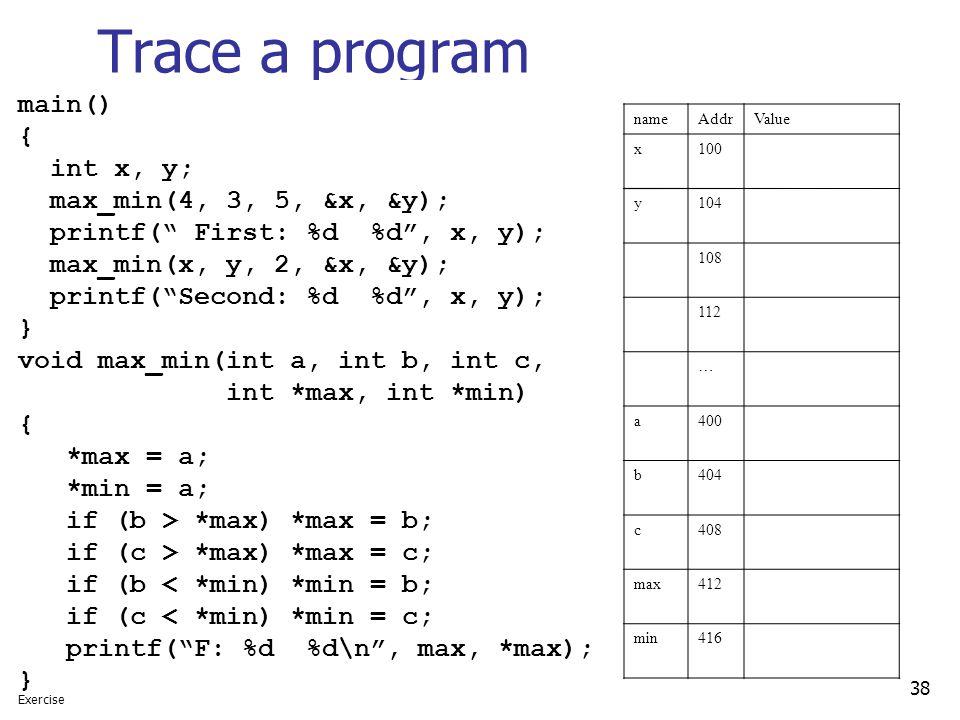 """38 Trace a program main() { int x, y; max_min(4, 3, 5, &x, &y); printf("""" First: %d %d"""", x, y); max_min(x, y, 2, &x, &y); printf(""""Second: %d %d"""", x, y)"""