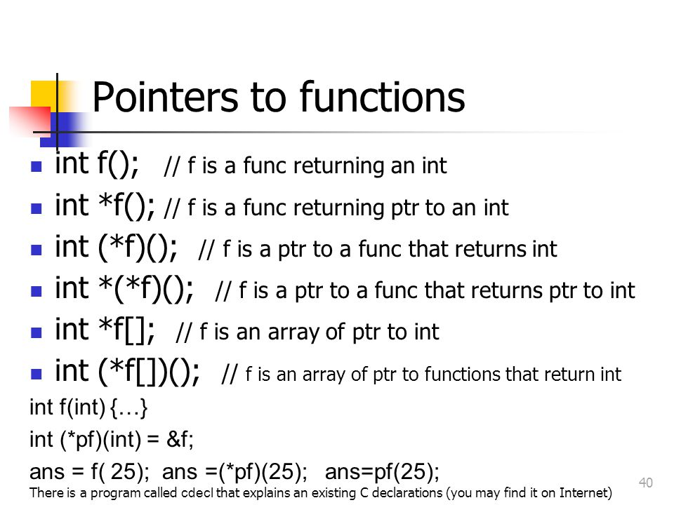 Pointers to functions int f(); // f is a func returning an int int *f(); // f is a func returning ptr to an int int (*f)(); // f is a ptr to a func that returns int int *(*f)(); // f is a ptr to a func that returns ptr to int int *f[]; // f is an array of ptr to int int (*f[])(); // f is an array of ptr to functions that return int int f(int) {…} int (*pf)(int) = &f; ans = f( 25); ans =(*pf)(25); ans=pf(25); There is a program called cdecl that explains an existing C declarations (you may find it on Internet) 40