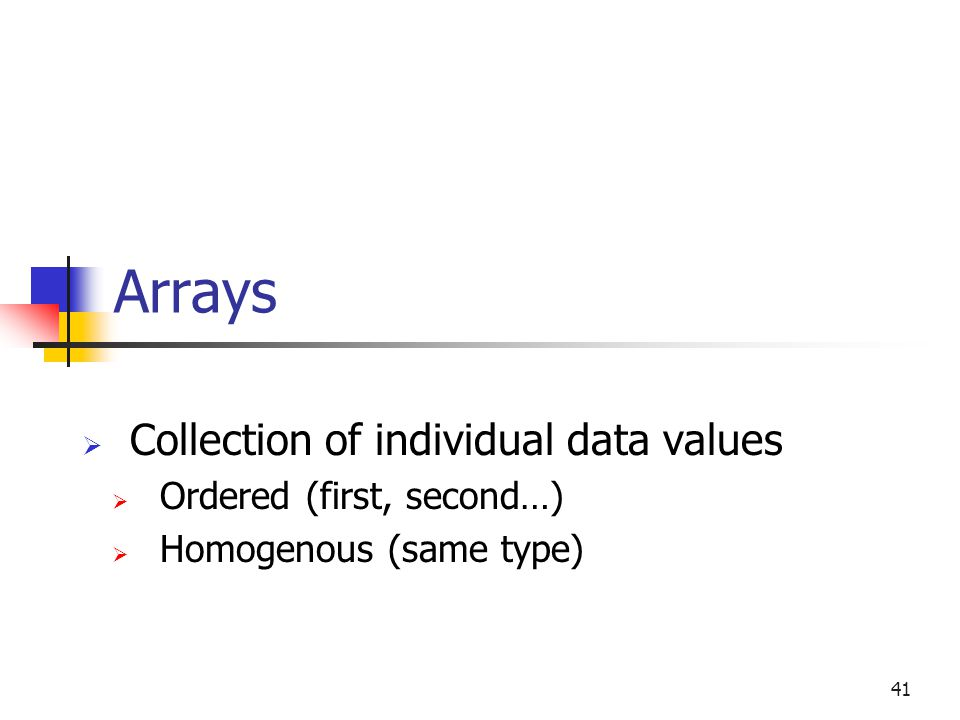Arrays  Collection of individual data values  Ordered (first, second…)  Homogenous (same type) 41