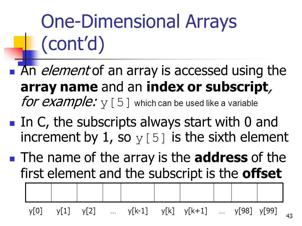 43 One-Dimensional Arrays (cont'd) An element of an array is accessed using the array name and an index or subscript, for example: y[5] which can be used like a variable In C, the subscripts always start with 0 and increment by 1, so y[5] is the sixth element The name of the array is the address of the first element and the subscript is the offset y[0] y[1] y[2] … y[k-1] y[k] y[k+1] … y[98] y[99]