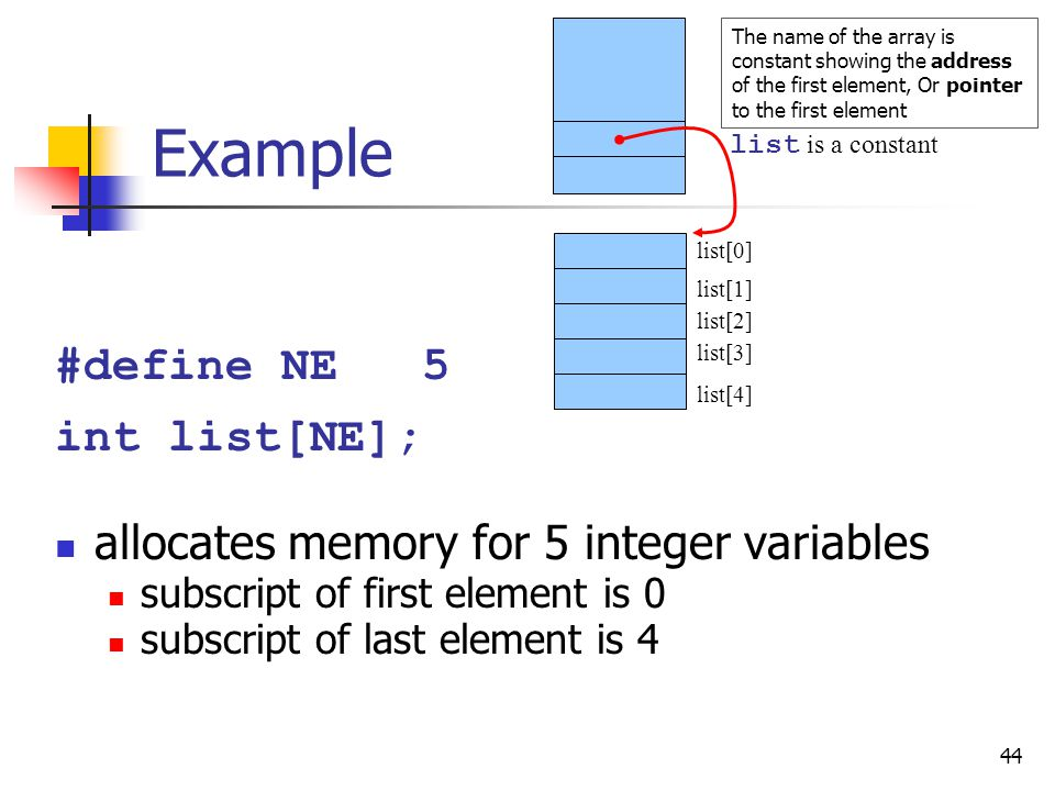 44 Example #define NE 5 int list[NE]; allocates memory for 5 integer variables subscript of first element is 0 subscript of last element is 4 list[0] list[1] list[2] list[3] list[4] list is a constant The name of the array is constant showing the address of the first element, Or pointer to the first element