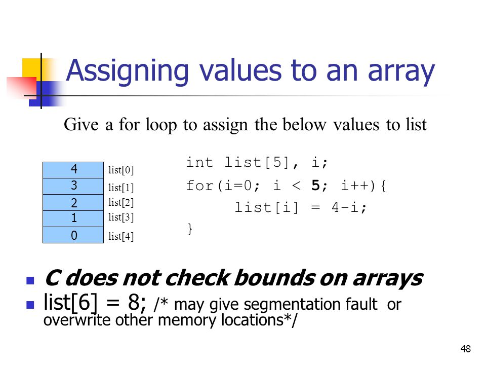 48 Assigning values to an array Give a for loop to assign the below values to list int list[5], i; for(i=0; i < 5; i++){ list[i] = 4-i; } list[0] list[3] list[4] list[1] list[2] 4 3 2 1 0 C does not check bounds on arrays list[6] = 8; /* may give segmentation fault or overwrite other memory locations*/