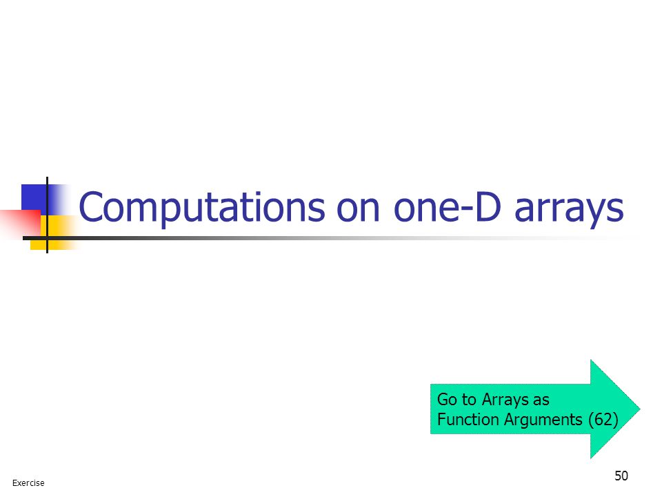 50 Computations on one-D arrays Exercise Go to Arrays as Function Arguments (62)