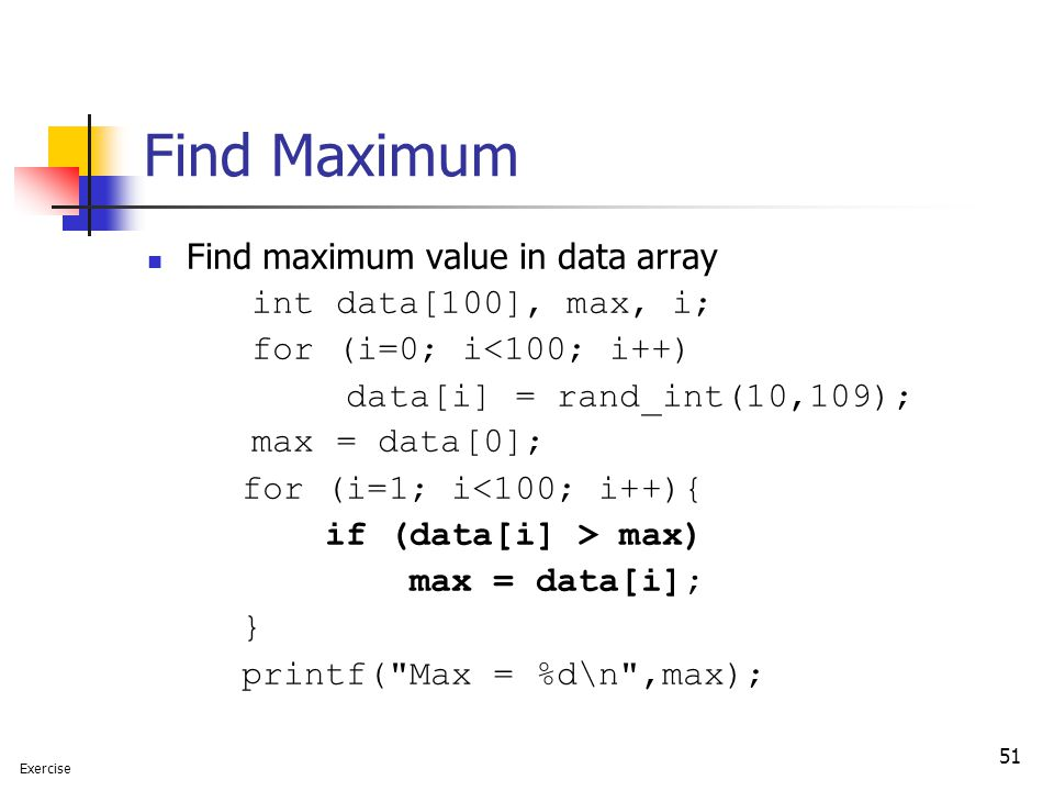 51 Find Maximum Find maximum value in data array int data[100], max, i; for (i=0; i<100; i++) data[i] = rand_int(10,109); max = data[0]; for (i=1; i<100; i++){ if (data[i] > max) max = data[i]; } printf( Max = %d\n ,max); Exercise