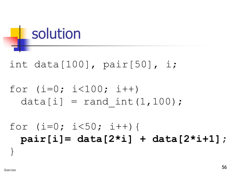 56 solution int data[100], pair[50], i; for (i=0; i<100; i++) data[i] = rand_int(1,100); for (i=0; i<50; i++){ pair[i]= data[2*i] + data[2*i+1]; } Exercise