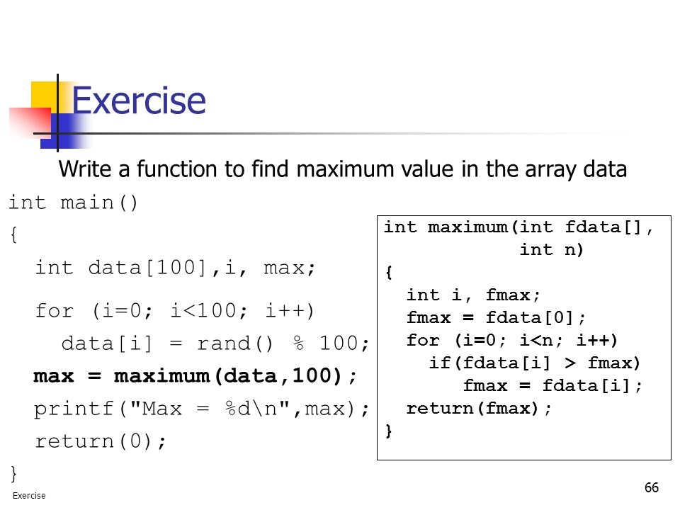 66 Exercise int maximum(int fdata[], int n) { int i, fmax; fmax = fdata[0]; for (i=0; i<n; i++) if(fdata[i] > fmax) fmax = fdata[i]; return(fmax); } Write a function to find maximum value in the array data int main() { int data[100],i, max; for (i=0; i<100; i++) data[i] = rand() % 100; max = maximum(data,100); printf( Max = %d\n ,max); return(0); } Exercise