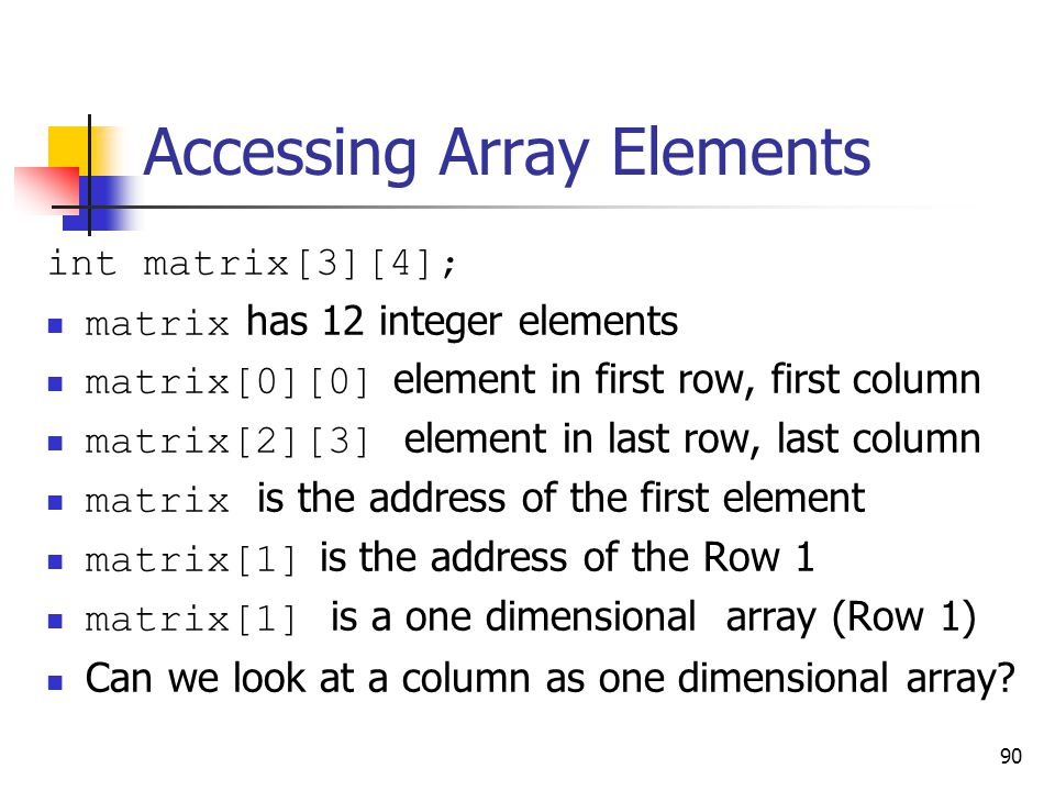 90 Accessing Array Elements int matrix[3][4]; matrix has 12 integer elements matrix[0][0] element in first row, first column matrix[2][3] element in last row, last column matrix is the address of the first element matrix[1] is the address of the Row 1 matrix[1] is a one dimensional array (Row 1) Can we look at a column as one dimensional array?