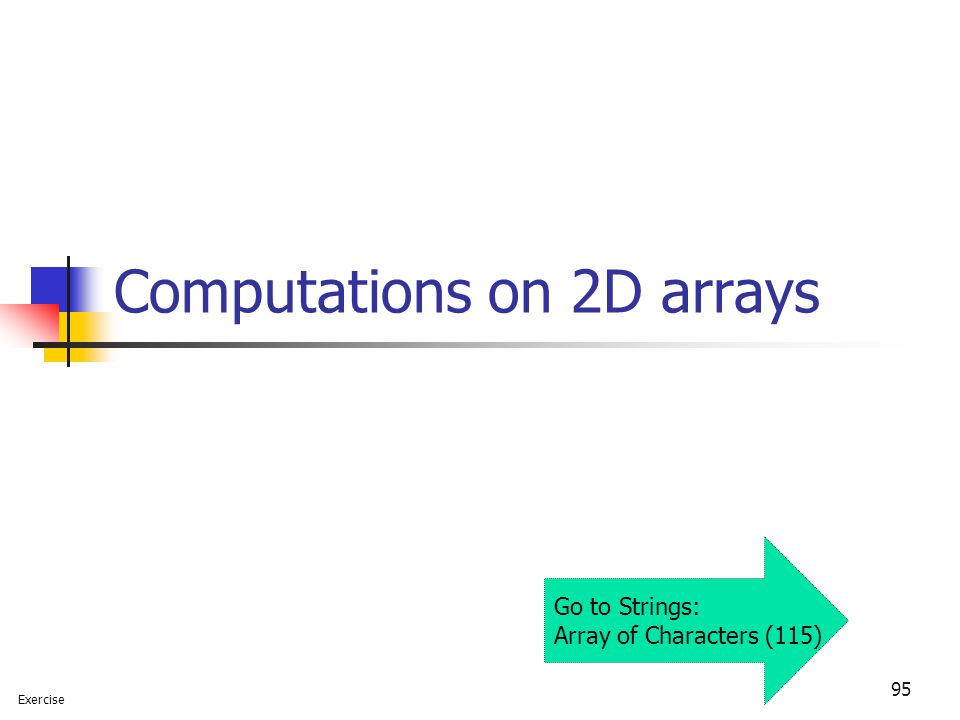 95 Computations on 2D arrays Exercise Go to Strings: Array of Characters (115)