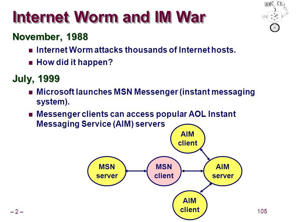 – 2 – 105 Internet Worm and IM War November, 1988 Internet Worm attacks thousands of Internet hosts.