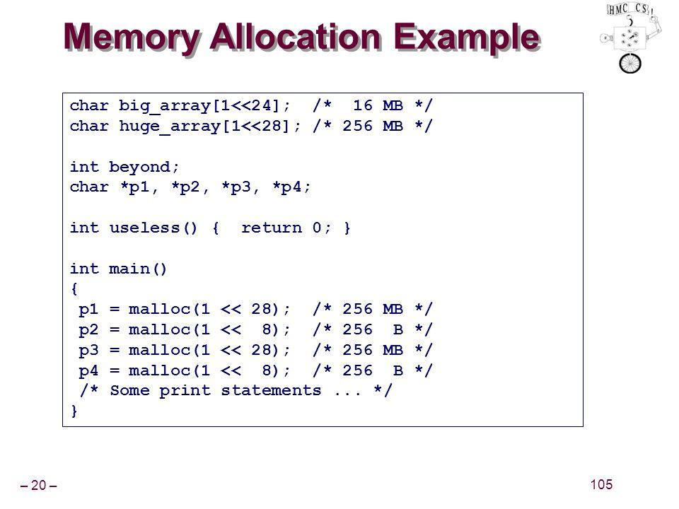 – 20 – 105 Memory Allocation Example char big_array[1<<24]; /* 16 MB */ char huge_array[1<<28]; /* 256 MB */ int beyond; char *p1, *p2, *p3, *p4; int useless() { return 0; } int main() { p1 = malloc(1 << 28); /* 256 MB */ p2 = malloc(1 << 8); /* 256 B */ p3 = malloc(1 << 28); /* 256 MB */ p4 = malloc(1 << 8); /* 256 B */ /* Some print statements...