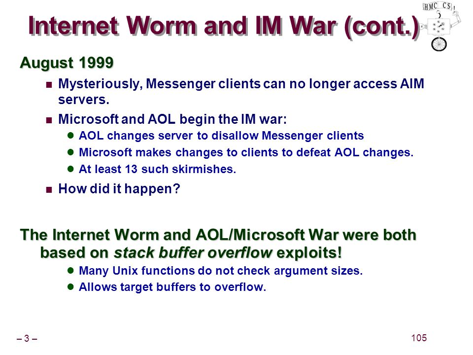 – 3 – 105 Internet Worm and IM War (cont.) August 1999 Mysteriously, Messenger clients can no longer access AIM servers.