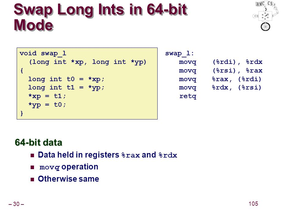 – 30 – 105 Swap Long Ints in 64-bit Mode 64-bit data Data held in registers %rax and %rdx movq operation Otherwise same void swap_l (long int *xp, lon