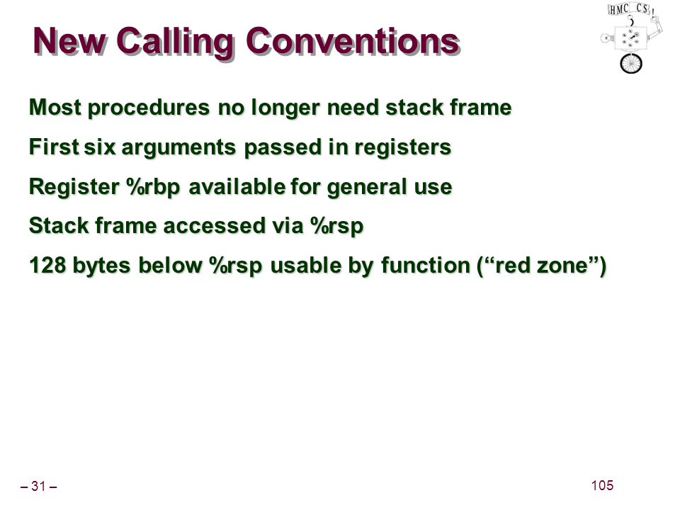 – 31 – 105 New Calling Conventions Most procedures no longer need stack frame First six arguments passed in registers Register %rbp available for gene