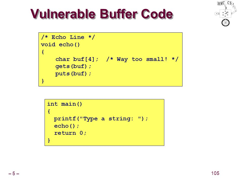 – 5 – 105 Vulnerable Buffer Code int main() { printf( Type a string: ); echo(); return 0; } /* Echo Line */ void echo() { char buf[4]; /* Way too small.