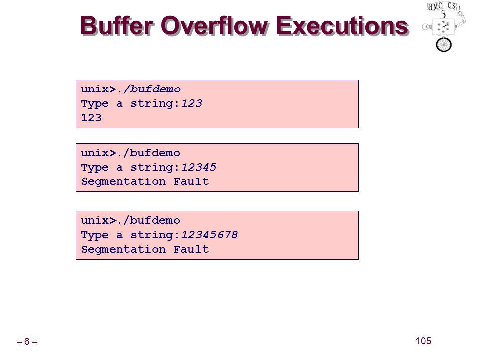 – 6 – 105 Buffer Overflow Executions unix>./bufdemo Type a string:123 123 unix>./bufdemo Type a string:12345 Segmentation Fault unix>./bufdemo Type a