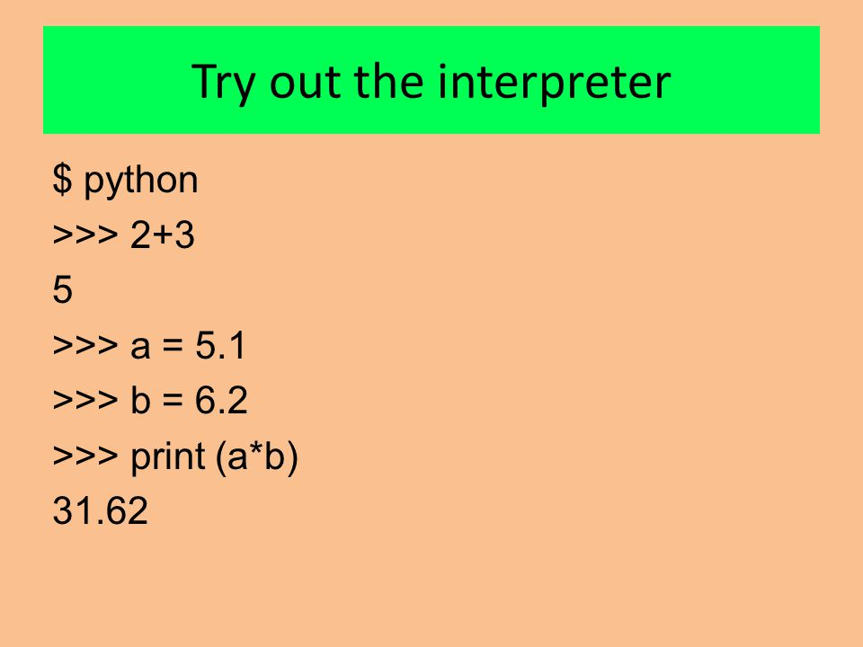 Try out the interpreter $ python >>> 2+3 5 >>> a = 5.1 >>> b = 6.2 >>> print (a*b) 31.62