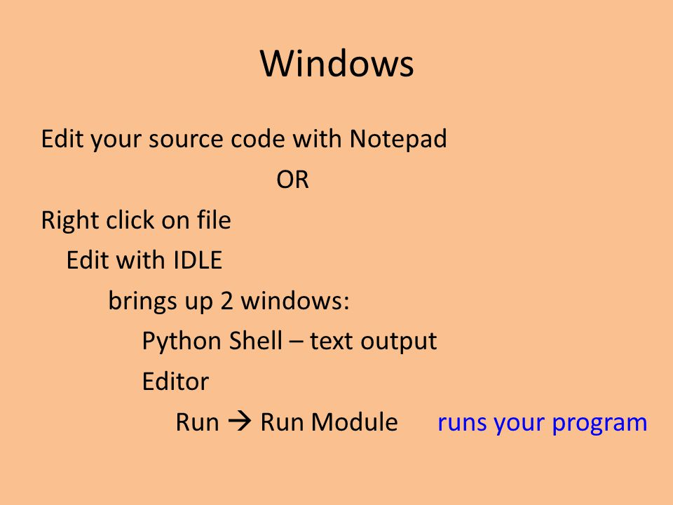 Windows Edit your source code with Notepad OR Right click on file Edit with IDLE brings up 2 windows: Python Shell – text output Editor Run  Run Module runs your program