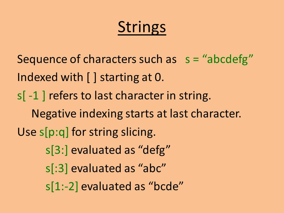 Strings Sequence of characters such as s = abcdefg Indexed with [ ] starting at 0.