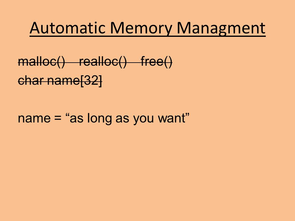 Automatic Memory Managment malloc() realloc() free() char name[32] name = as long as you want
