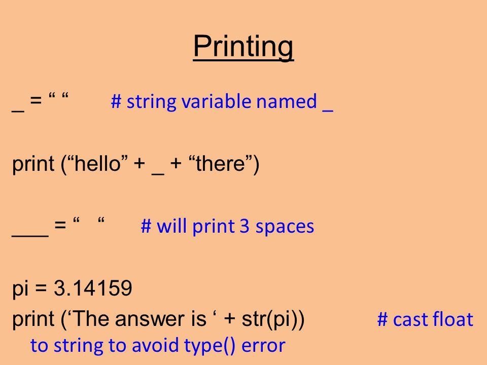 Printing _ = # string variable named _ print ( hello + _ + there ) ___ = # will print 3 spaces pi = 3.14159 print ('The answer is ' + str(pi)) # cast float to string to avoid type() error