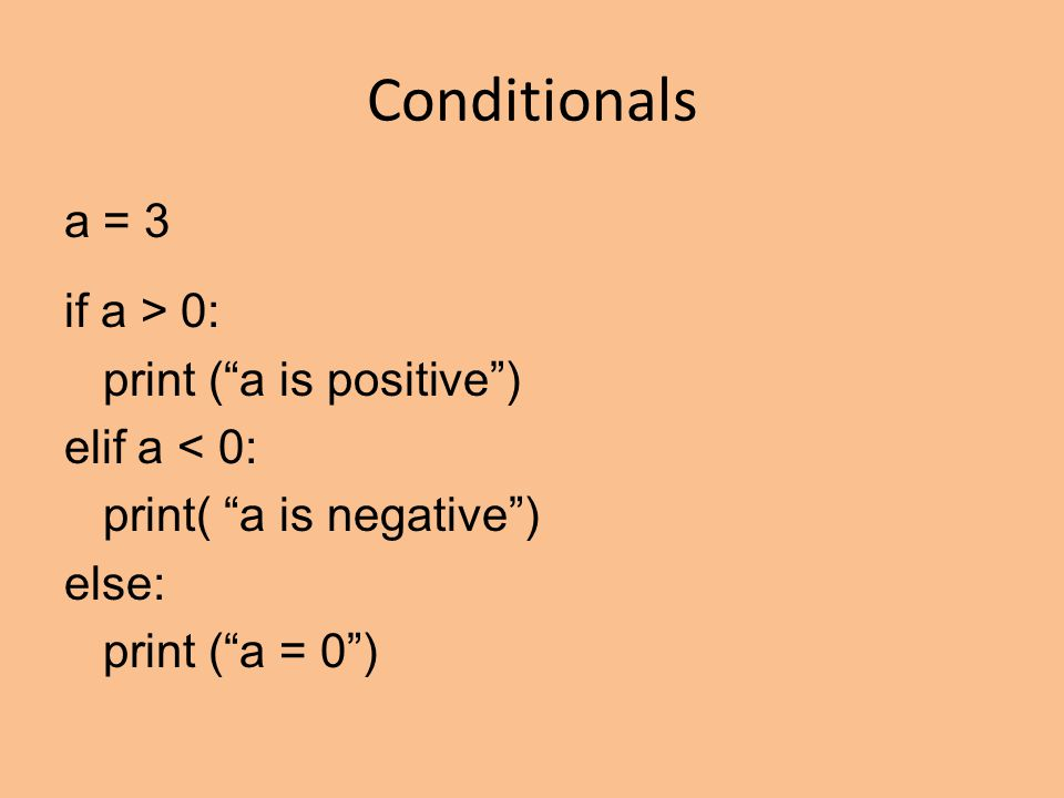 Conditionals a = 3 if a > 0: print ( a is positive ) elif a < 0: print( a is negative ) else: print ( a = 0 )