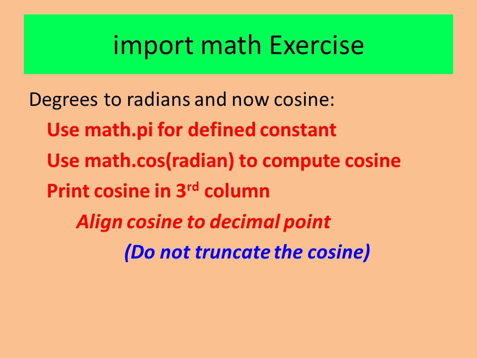 import math Exercise Degrees to radians and now cosine: Use math.pi for defined constant Use math.cos(radian) to compute cosine Print cosine in 3 rd column Align cosine to decimal point (Do not truncate the cosine)
