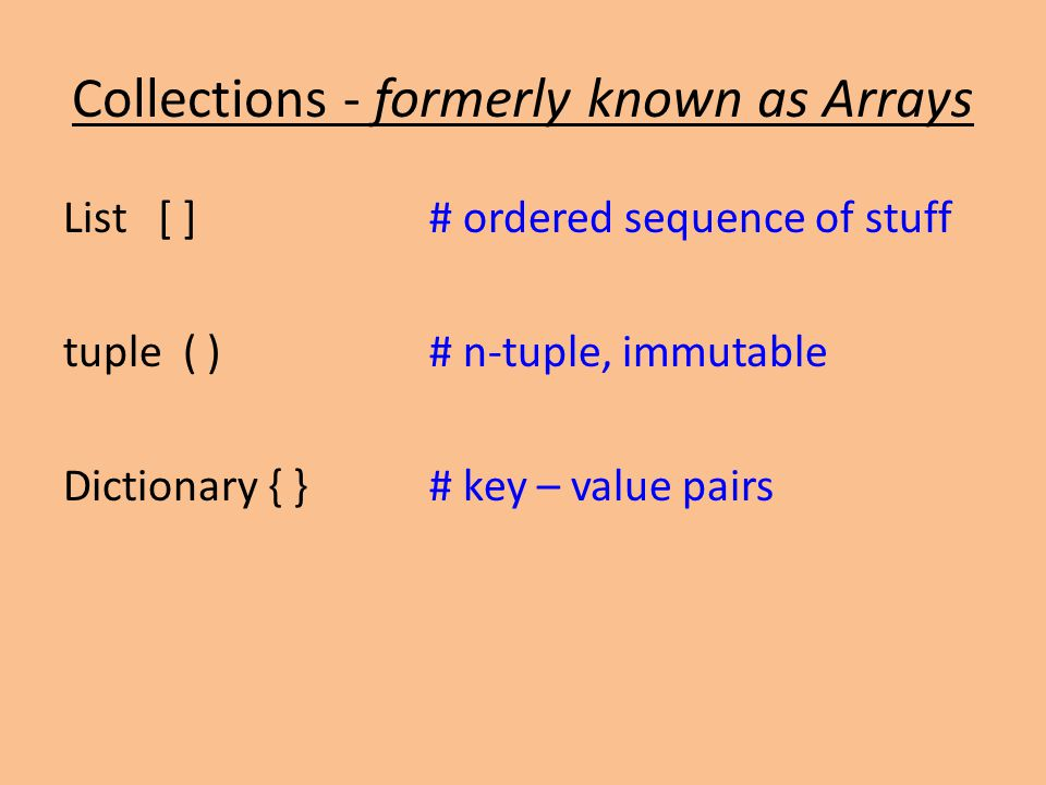 Collections - formerly known as Arrays List [ ]# ordered sequence of stuff tuple ( )# n-tuple, immutable Dictionary { }# key – value pairs