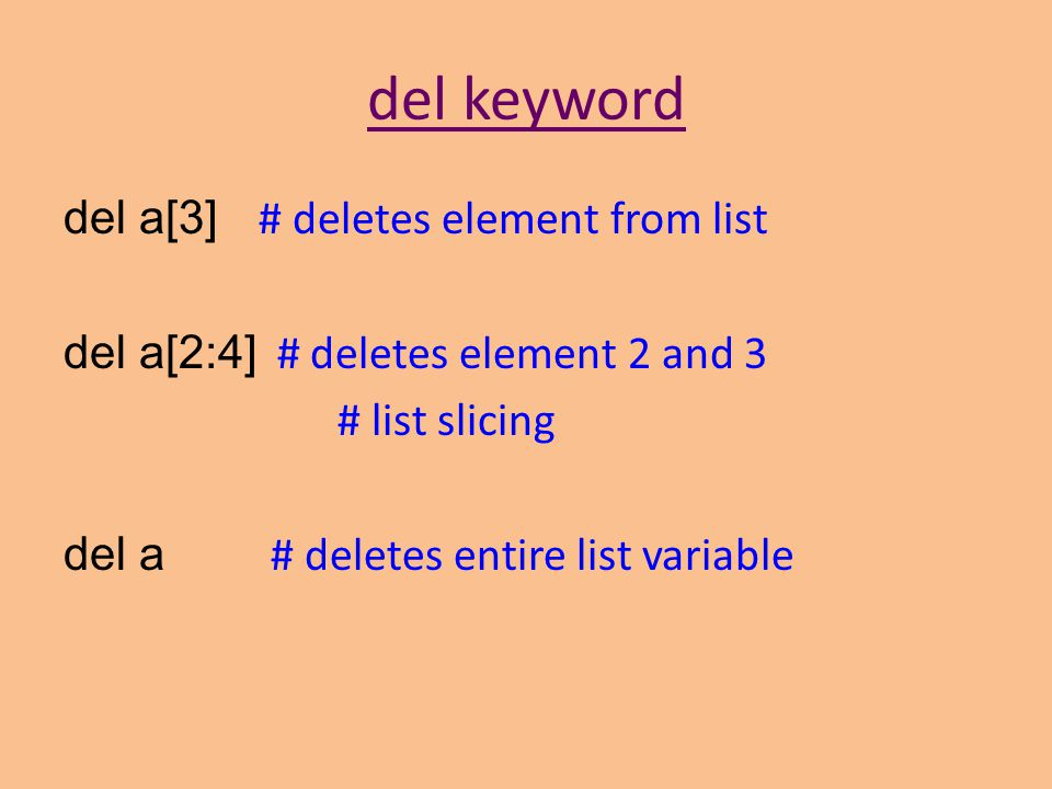del keyword del a[3] # deletes element from list del a[2:4] # deletes element 2 and 3 # list slicing del a # deletes entire list variable