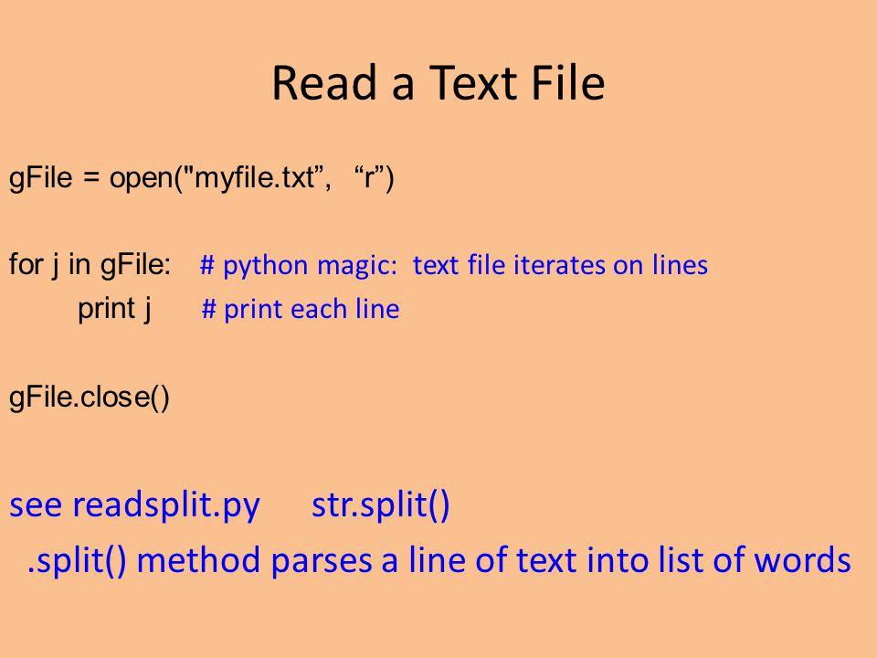 Read a Text File gFile = open( myfile.txt , r ) for j in gFile: # python magic: text file iterates on lines print j # print each line gFile.close() see readsplit.py str.split().split() method parses a line of text into list of words