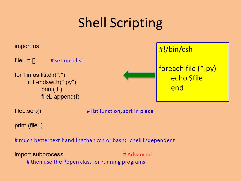 Shell Scripting import os fileL = [] # set up a list for f in os.listdir( . ): if f.endswith( .py ): print( f ) fileL.append(f) fileL.sort() # list function, sort in place print (fileL) # much better text handling than csh or bash; shell independent import subprocess # Advanced # then use the Popen class for running programs #!/bin/csh foreach file (*.py) echo $file end