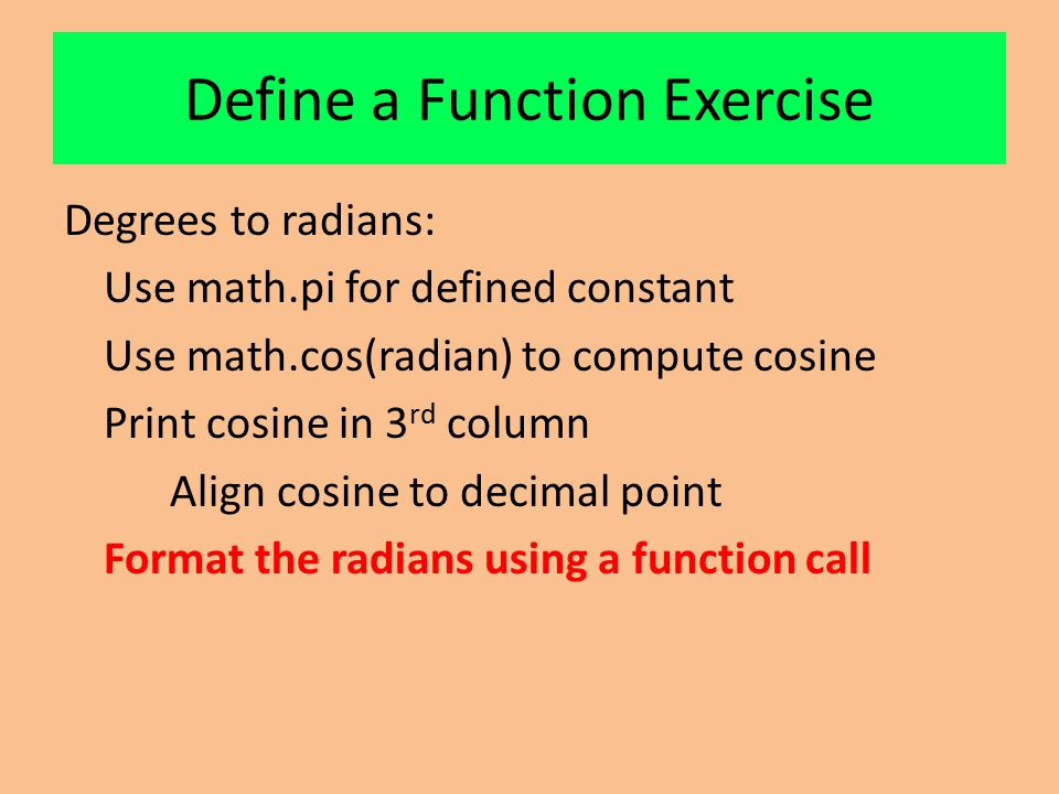 Define a Function Exercise Degrees to radians: Use math.pi for defined constant Use math.cos(radian) to compute cosine Print cosine in 3 rd column Align cosine to decimal point Format the radians using a function call