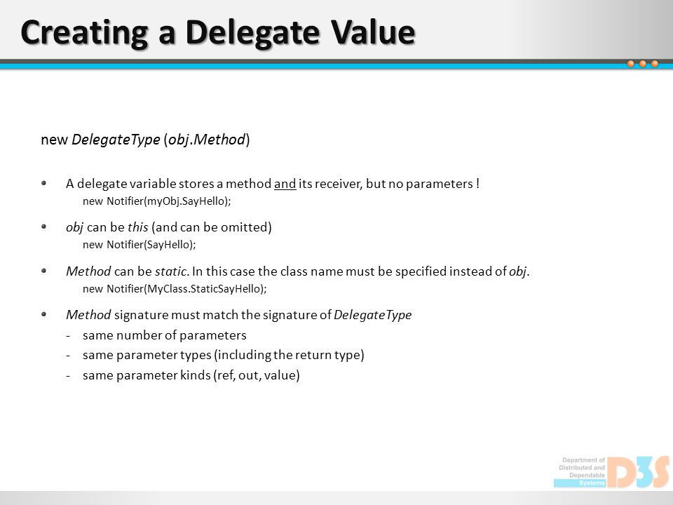 Creating a Delegate Value new DelegateType (obj.Method) A delegate variable stores a method and its receiver, but no parameters ! new Notifier(myObj.S