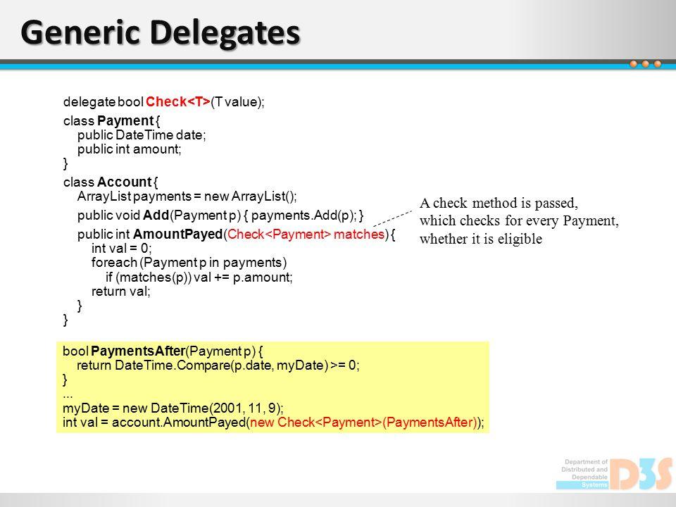Generic Delegates delegate bool Check (T value); class Payment { public DateTime date; public int amount; } class Account { ArrayList payments = new A