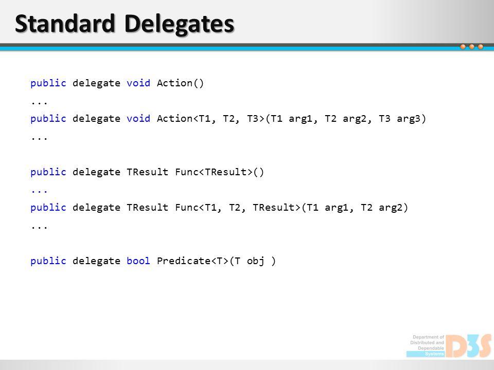 Standard Delegates public delegate void Action()... public delegate void Action (T1 arg1, T2 arg2, T3 arg3)... public delegate TResult Func ()... publ