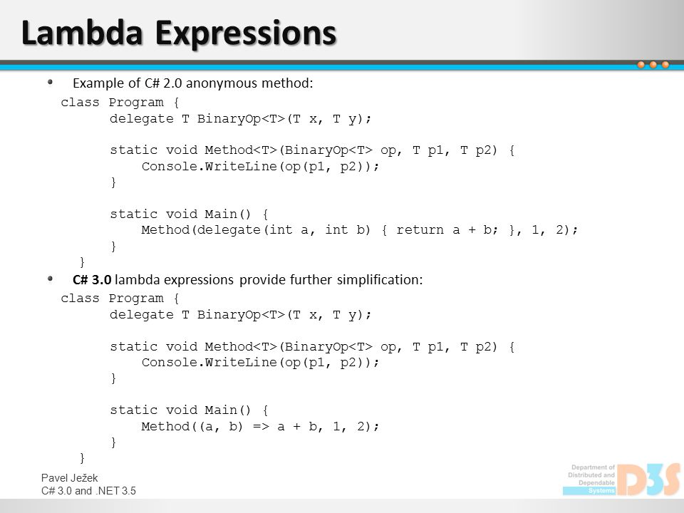 Pavel Ježek C# 3.0 and.NET 3.5 Lambda Expressions Example of C# 2.0 anonymous method: class Program { delegate T BinaryOp (T x, T y); static void Meth
