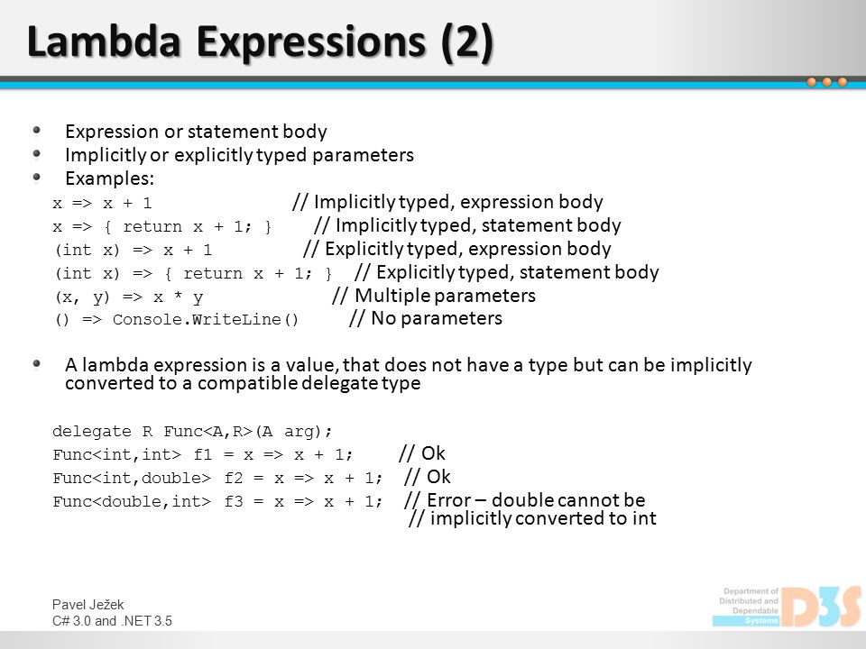 Pavel Ježek C# 3.0 and.NET 3.5 Lambda Expressions (2) Expression or statement body Implicitly or explicitly typed parameters Examples: x => x + 1 // I