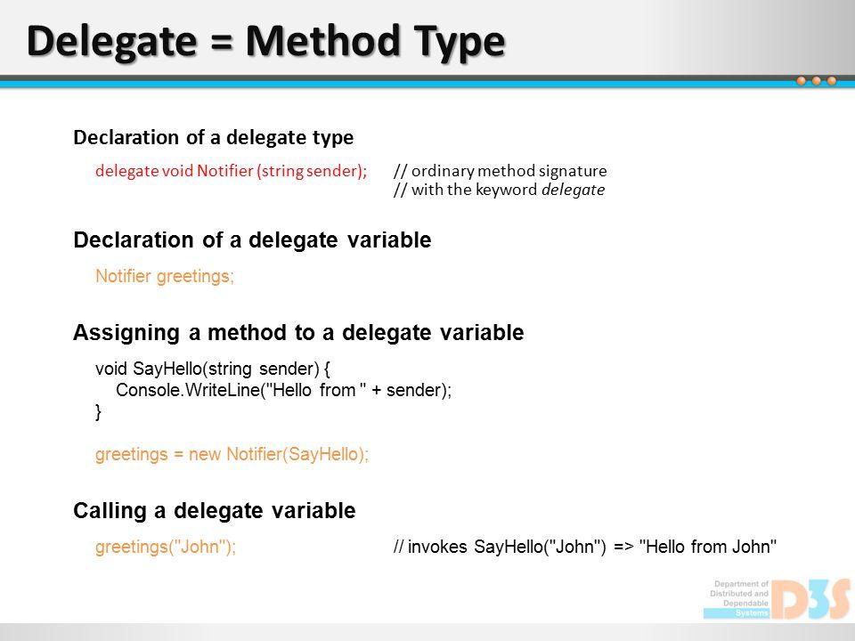 Delegate = Method Type Declaration of a delegate type delegate void Notifier (string sender);// ordinary method signature // with the keyword delegate