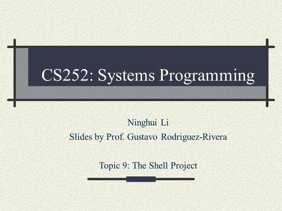 CS252: Systems Programming Ninghui Li Slides by Prof. Gustavo Rodriguez-Rivera Topic 9: The Shell Project