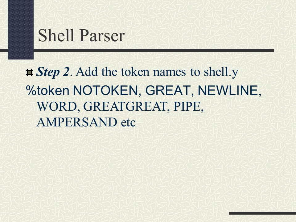 Shell Parser Step 2. Add the token names to shell.y %token NOTOKEN, GREAT, NEWLINE, WORD, GREATGREAT, PIPE, AMPERSAND etc