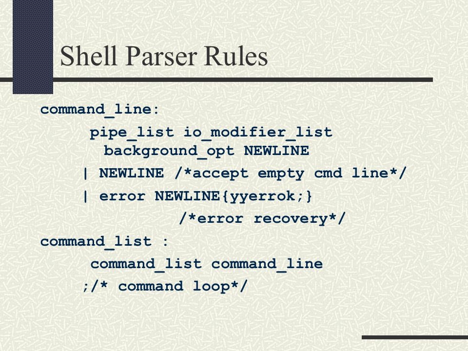Shell Parser Rules command_line: pipe_list io_modifier_list background_opt NEWLINE | NEWLINE /*accept empty cmd line*/ | error NEWLINE{yyerrok;} /*error recovery*/ command_list : command_list command_line ;/* command loop*/