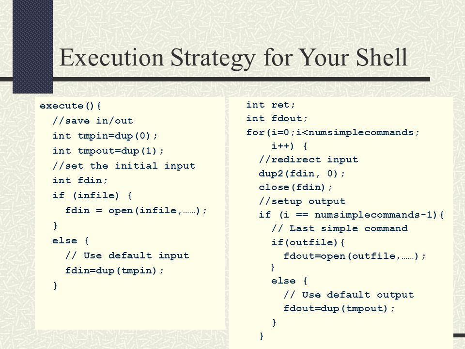 Execution Strategy for Your Shell execute(){ //save in/out int tmpin=dup(0); int tmpout=dup(1); //set the initial input int fdin; if (infile) { fdin =