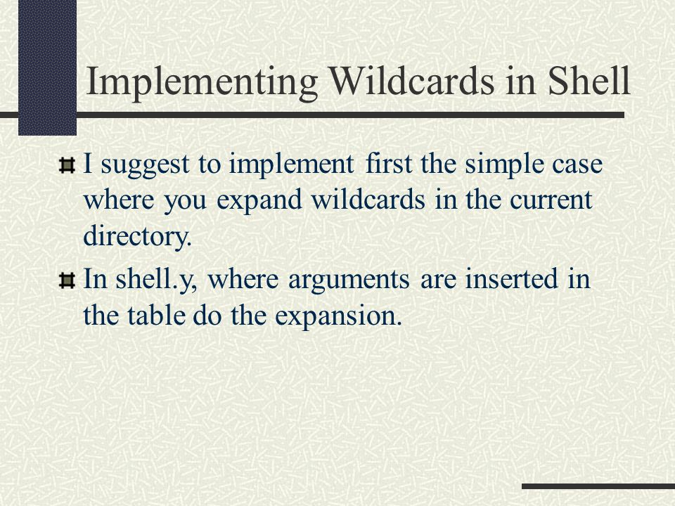 Implementing Wildcards in Shell I suggest to implement first the simple case where you expand wildcards in the current directory.
