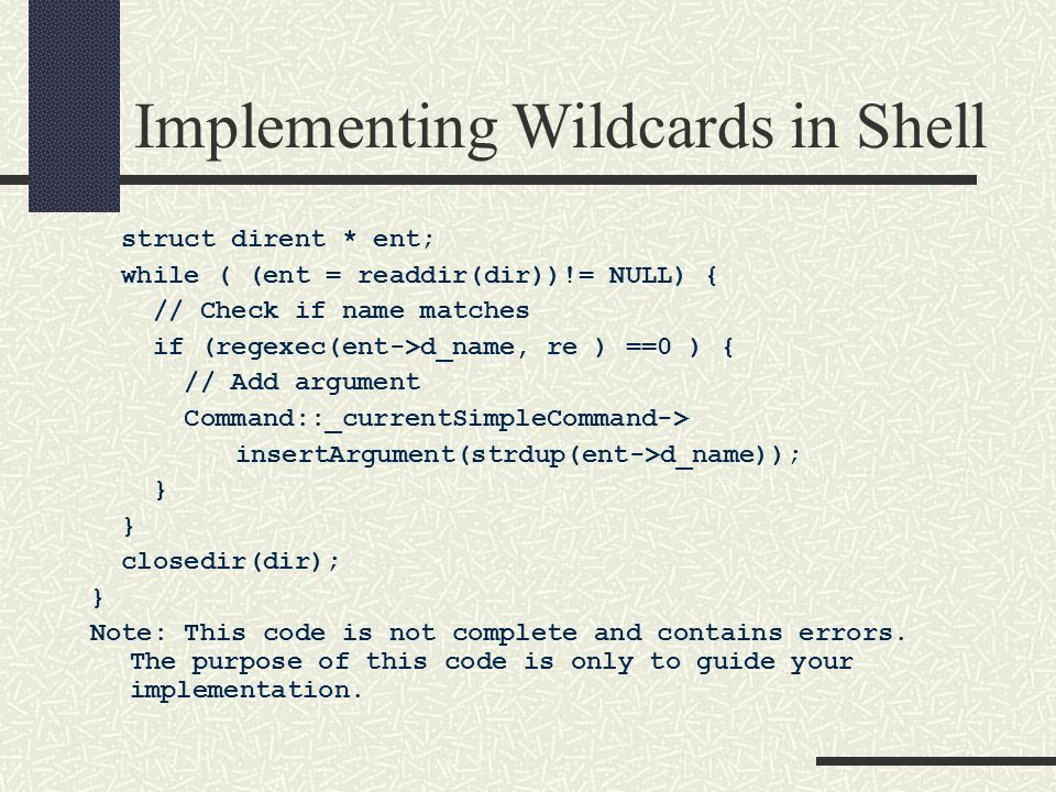 Implementing Wildcards in Shell struct dirent * ent; while ( (ent = readdir(dir))!= NULL) { // Check if name matches if (regexec(ent->d_name, re ) ==0 ) { // Add argument Command::_currentSimpleCommand-> insertArgument(strdup(ent->d_name)); } closedir(dir); } Note: This code is not complete and contains errors.