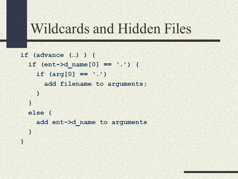 Wildcards and Hidden Files if (advance (…) ) { if (ent->d_name[0] == '.') { if (arg[0] == '.') add filename to arguments; } else { add ent->d_name to arguments }