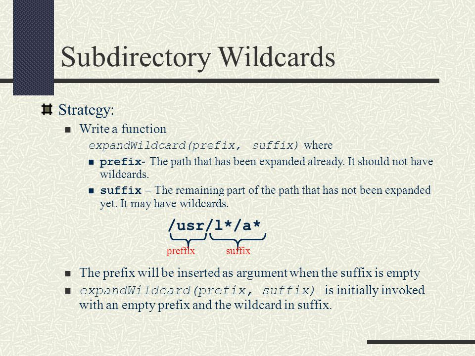 Subdirectory Wildcards Strategy: Write a function expandWildcard(prefix, suffix) where prefix - The path that has been expanded already. It should not