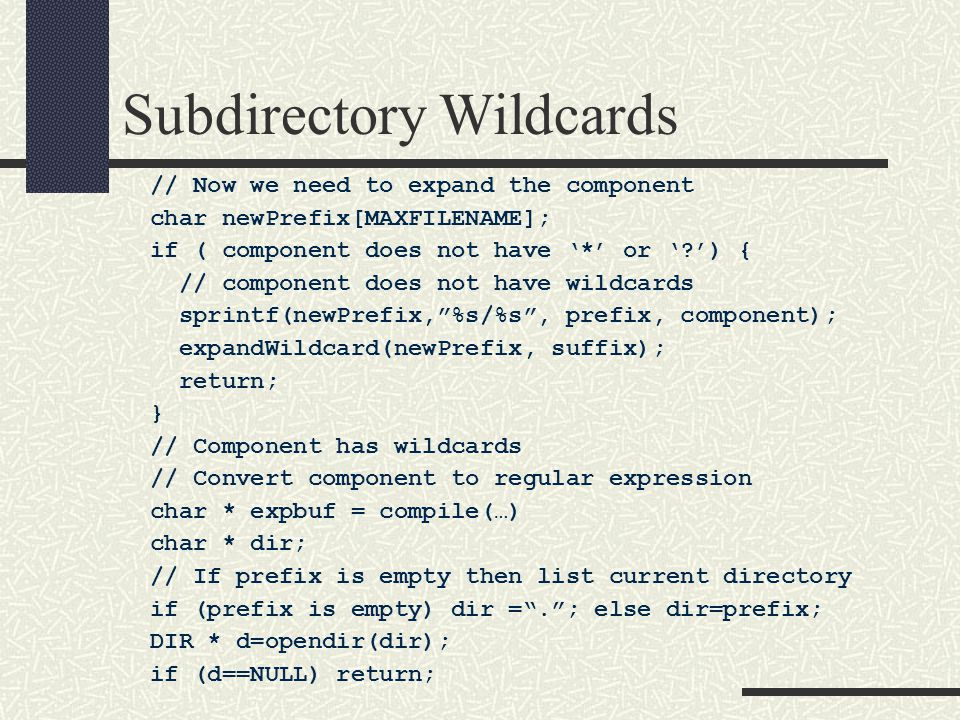 Subdirectory Wildcards // Now we need to expand the component char newPrefix[MAXFILENAME]; if ( component does not have '*' or ' ') { // component does not have wildcards sprintf(newPrefix, %s/%s , prefix, component); expandWildcard(newPrefix, suffix); return; } // Component has wildcards // Convert component to regular expression char * expbuf = compile(…) char * dir; // If prefix is empty then list current directory if (prefix is empty) dir = . ; else dir=prefix; DIR * d=opendir(dir); if (d==NULL) return;